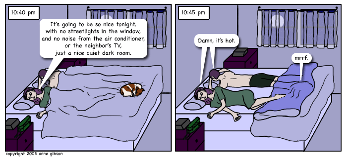 panel 1: timestamp 10:40 pm. lila and cole lying in bed covered with a blanket, and daisy (their jack russel terrier) curled up at the end bed on top of the blankets. lila: it's going to be so nice tonight, with no streetlight in the window and no noise from the air conditioner or the nighbor's tv, just a nice quiet dark room. panel 2: timestamp 10:45 pm. lila and cole still in bed but the blankets have been kicked off of them and over the dog. both: damn, it's hot. daisy (from under the blankets): mrrf.